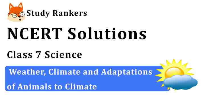 NCERT Solutions for Class 7 Science Chapter 7 Weather, Climate and Adaptations of Animals to Climate