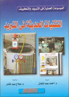 تحميل كتاب التقنيات الحديثة في التبريد pdf، إعداد المهندس. م. أحمد عبد المتعال، تقنية التبريد والتكييف، أساسيات التبريد، مركبات التبريد، دروات التبريد، الضواغط، المكثفات والمبخرات، عناصر التحكم في التدفق في التبريد، تطبيقات على تقنيات التحكم في أنظمة التبريد، الموسوعة العلمية في التبريد والتكييف