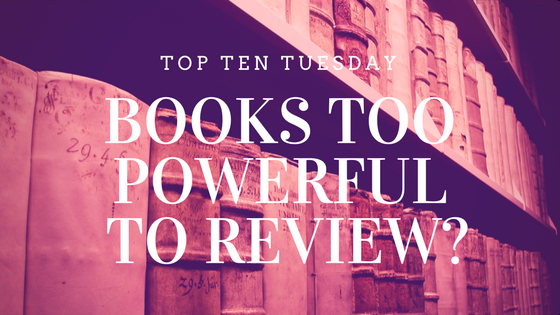 Books I have never reviewed because they are too powerful...?