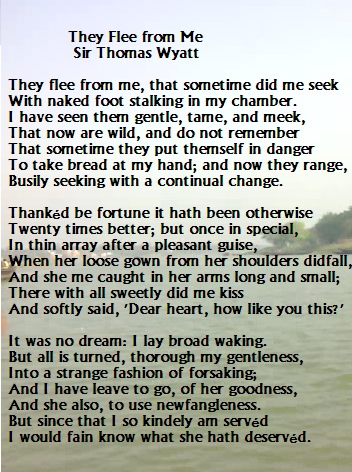 they flee from me They flee from me is a poem written by thomas wyatt it is written in rhyme  royal and was included in arthur quiller-couch's edition of the oxford book of.