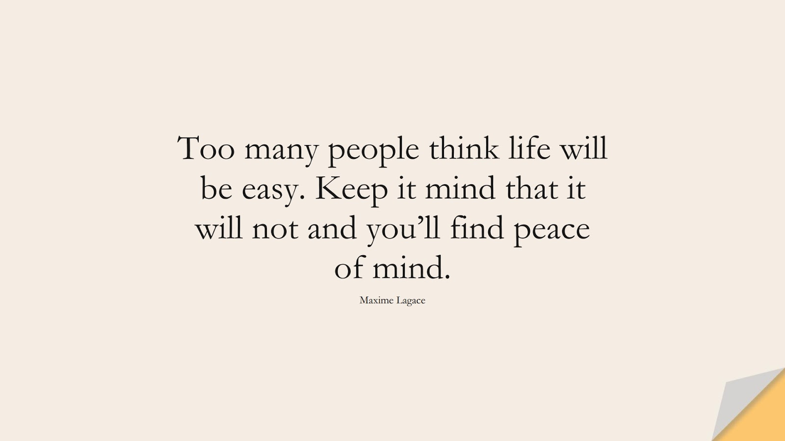 Too many people think life will be easy. Keep it mind that it will not and you'll find peace of mind. (Maxime Lagace);  #LifeQuotes
