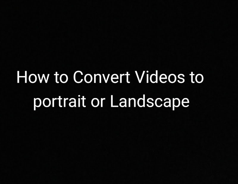 Convert videos from Portrait or Landscape for Android