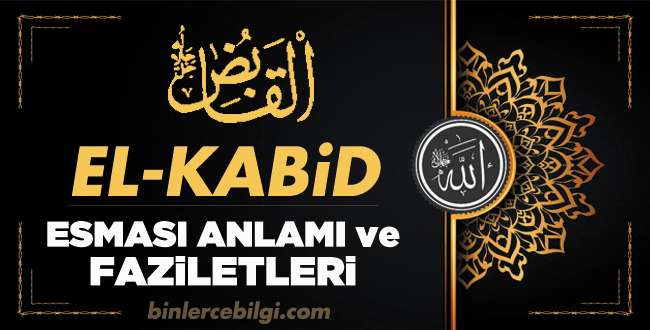 El Kabid ism-i şerifi, Allah'ın Esmaül Hüsnasından olan Ya KABİD ne demek, anlamı, zikri, faziletleri nedir? El Kabid Ebced değeri, zikir adedi ve günü nedir?