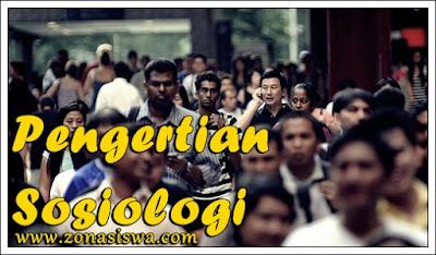 Pengertian Sosiologi, Apa itu Sosiologi, Definisi Sosiologi, Pengertian Sosiologi Menurut Bahasa, Pengertian Sosiologi Menurut Para Ahli.