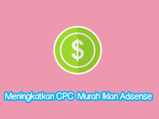 Cara Paling Simple Untuk Meningkatkan CPC  Murah Iklan Adsense Blogger