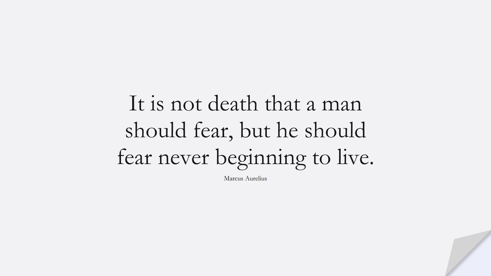 It is not death that a man should fear, but he should fear never beginning to live. (Marcus Aurelius);  #MarcusAureliusQuotes