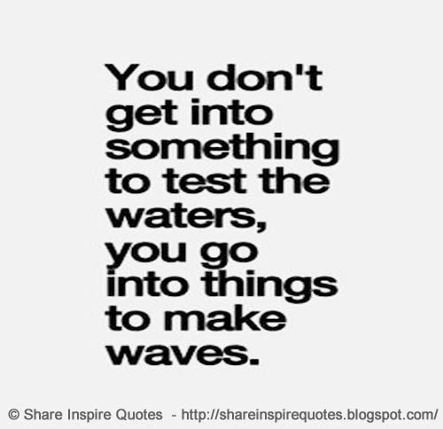 You Dont Get Into Something To Test The Waters You Go Into Things
