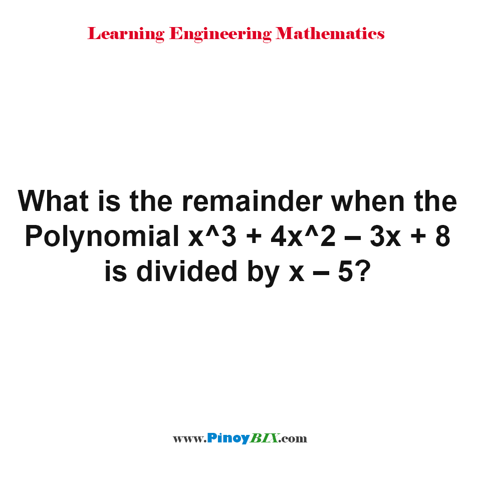 What is the remainder when the Polynomial x^3 + 4x^2 – 3x + 8 is divided by x – 5?