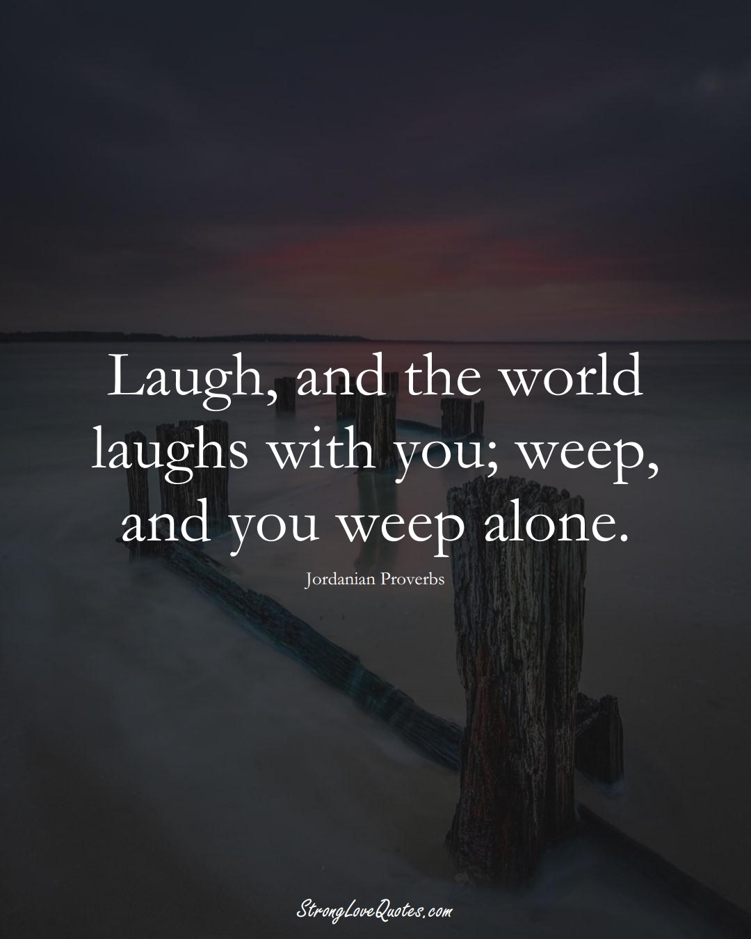 Laugh, and the world laughs with you; weep, and you weep alone. (Jordanian Sayings);  #MiddleEasternSayings