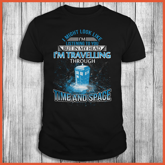 I Might Look Like I'm Listening To You But In My Head I'm Travelling Through Time And Space Shirt