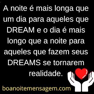 Linda Mensagem de Boa Noite com Carinho- A noite é mais longa que um dia para aqueles que DREAM e o dia é mais longo que a noite para aqueles que fazem seus DREAMS se tornarem realidade.