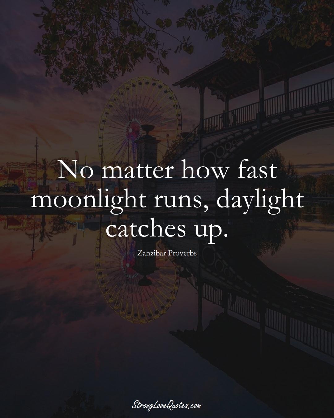No matter how fast moonlight runs, daylight catches up. (Zanzibar Sayings);  #AfricanSayings