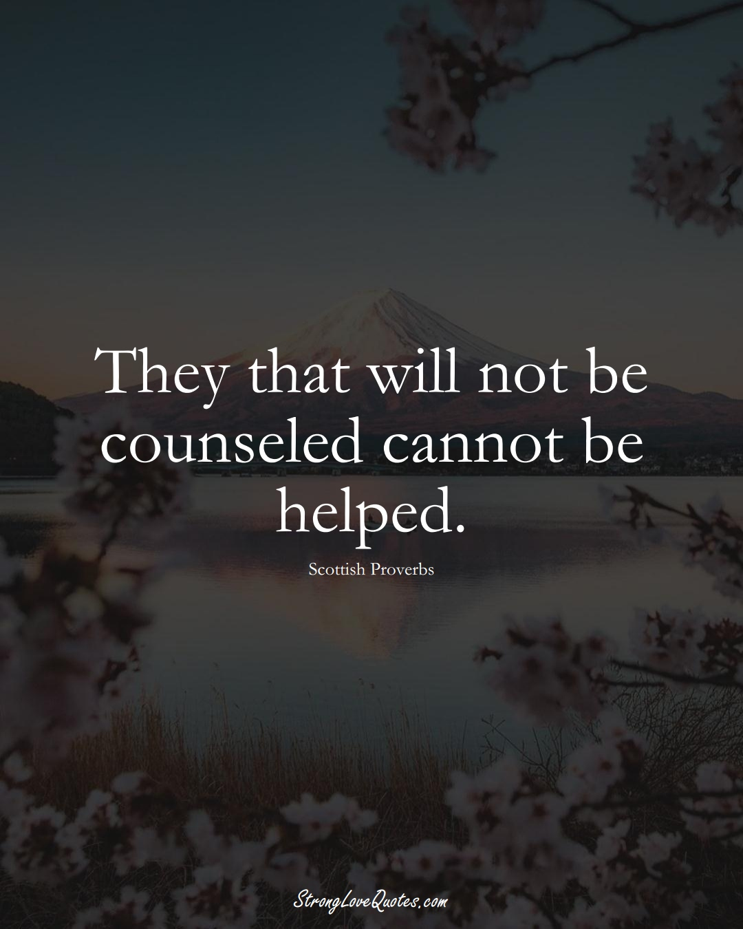 They that will not be counseled cannot be helped. (Scottish Sayings);  #EuropeanSayings