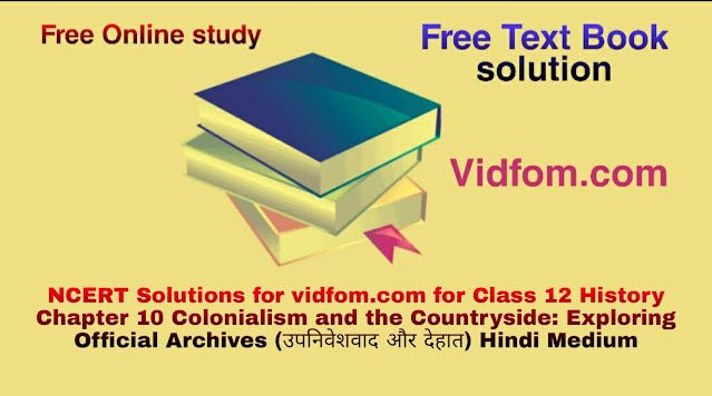 NCERT Solutions for vidfom.com for Class 12 History Chapter 10 Colonialism and the Countryside: Exploring Official Archives (उपनिवेशवाद और देहात) Hindi Medium