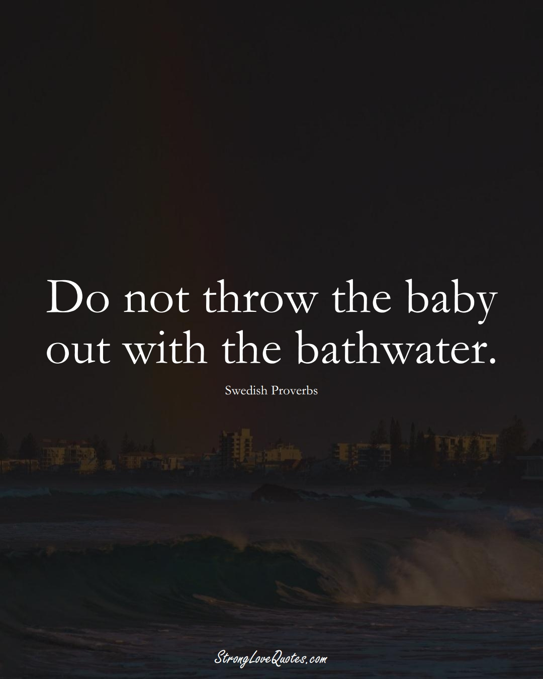 Do not throw the baby out with the bathwater. (Swedish Sayings);  #EuropeanSayings