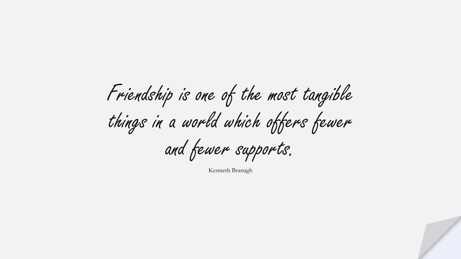 Friendship is one of the most tangible things in a world which offers fewer and fewer supports. (Kenneth Branagh);  #FriendshipQuotes
