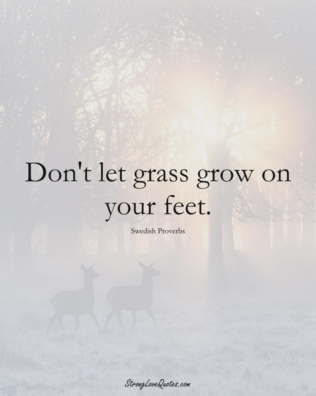 Don't let grass grow on your feet. (Swedish Sayings);  #EuropeanSayings