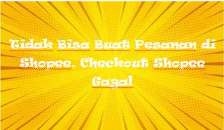 Tidak Bisa Buat Pesanan di Shopee, Checkout Shopee Gagal