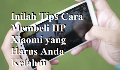 Inilah Tips Cara Membeli HP Xiaomi yang Harus Anda Ketahui