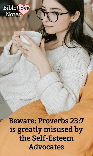 The false views of the Self-esteem philosophy have infiltrated teachings in the church. This article explains how Proverbs 23:7 has been misused for that purpose.
