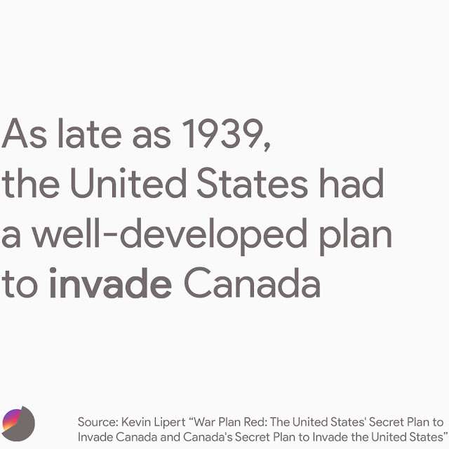 """As late as 1939, the United States had a well-developed plan to invade Canada. In 1935, Congress went so far as to approve $57 million to update the plan and fund the construction """"of three military airfields disguised as civilian airports on the Canadian border, which would be used to launch preemptive strikes against Canadian air forces and defenses."""""""