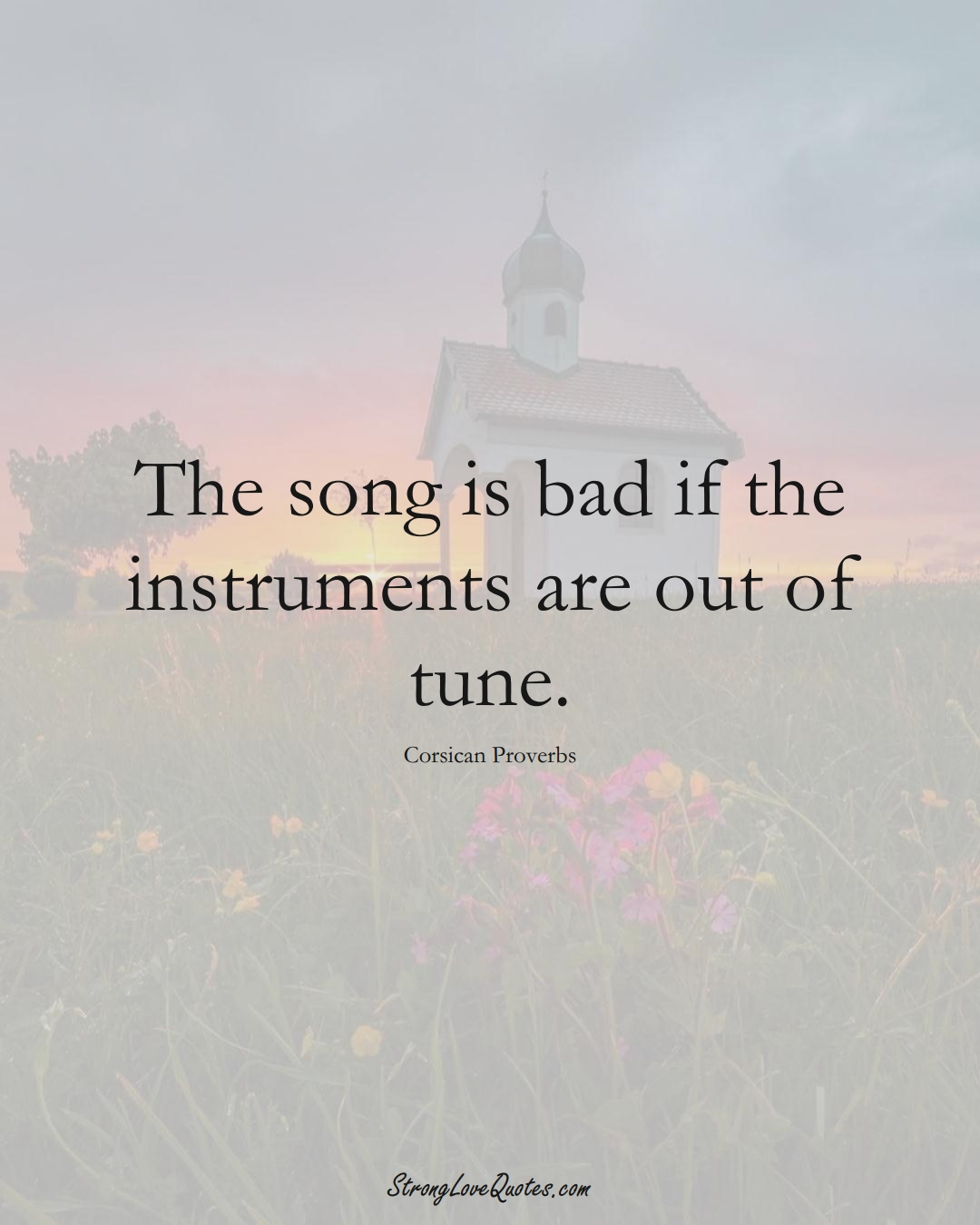 The song is bad if the instruments are out of tune. (Corsican Sayings);  #EuropeanSayings