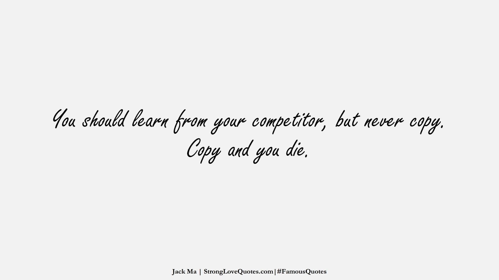 You should learn from your competitor, but never copy. Copy and you die. (Jack Ma);  #FamousQuotes