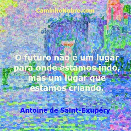 Você cria hoje o seu futuro. Antoine de Saint-Exupéry