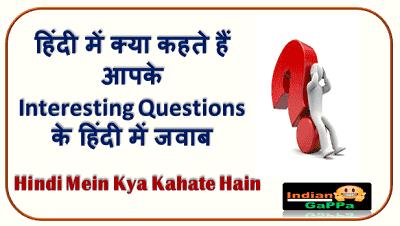 हिंदी में क्या कहते हैं-Interesting Questions-मीनिंग इन हिंदी