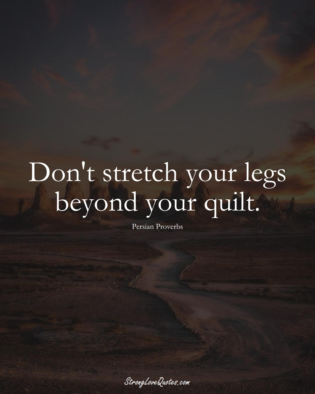 Don't stretch your legs beyond your quilt. (Persian Sayings);  #aVarietyofCulturesSayings