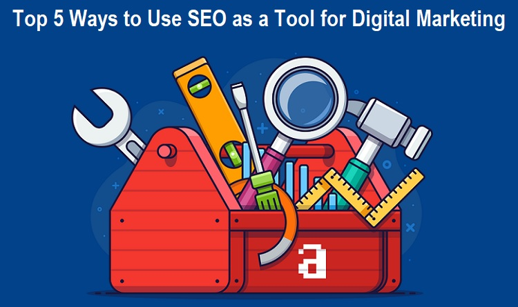 Top 5 Ways to Use SEO as a Tool for Digital Marketing