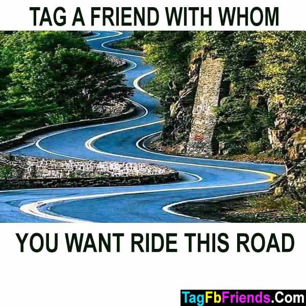 Tag a friend whom with you want ride this road