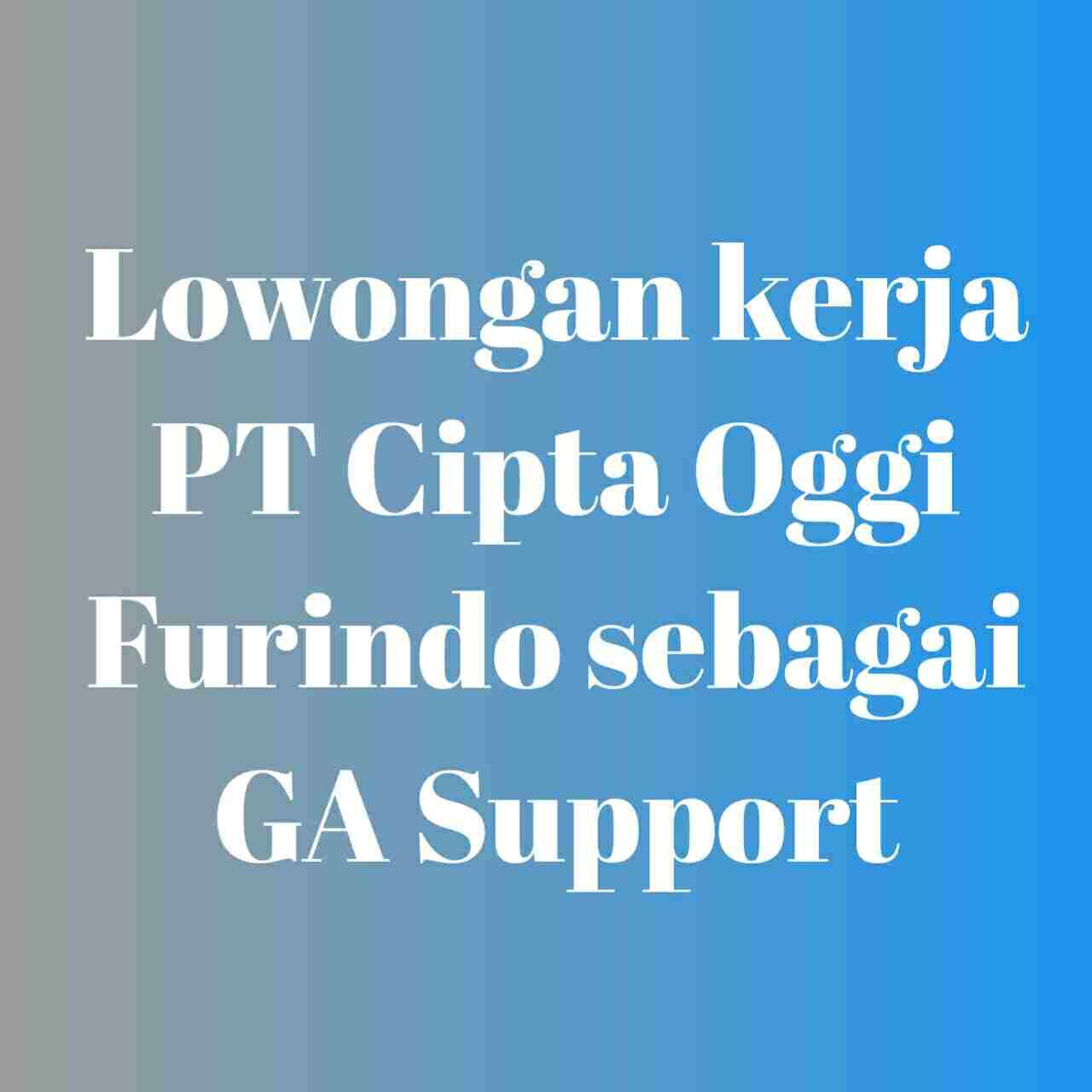 Lowongan kerja  PT Cipta Oggi Furindo sebagai GA Support