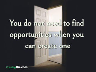 You do not need to find opportunities when you can create one