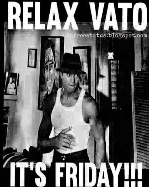 Relax Vato, It's Friday.