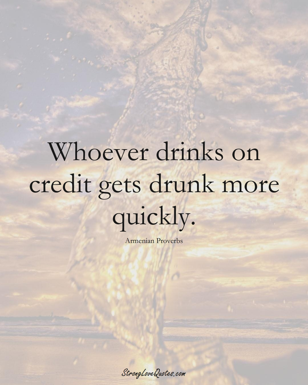 Whoever drinks on credit gets drunk more quickly. (Armenian Sayings);  #AsianSayings