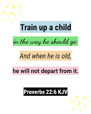 Train up a child in the way he should go: And when he is old, he will not depart from it. - Proverbs 22:6 KJV