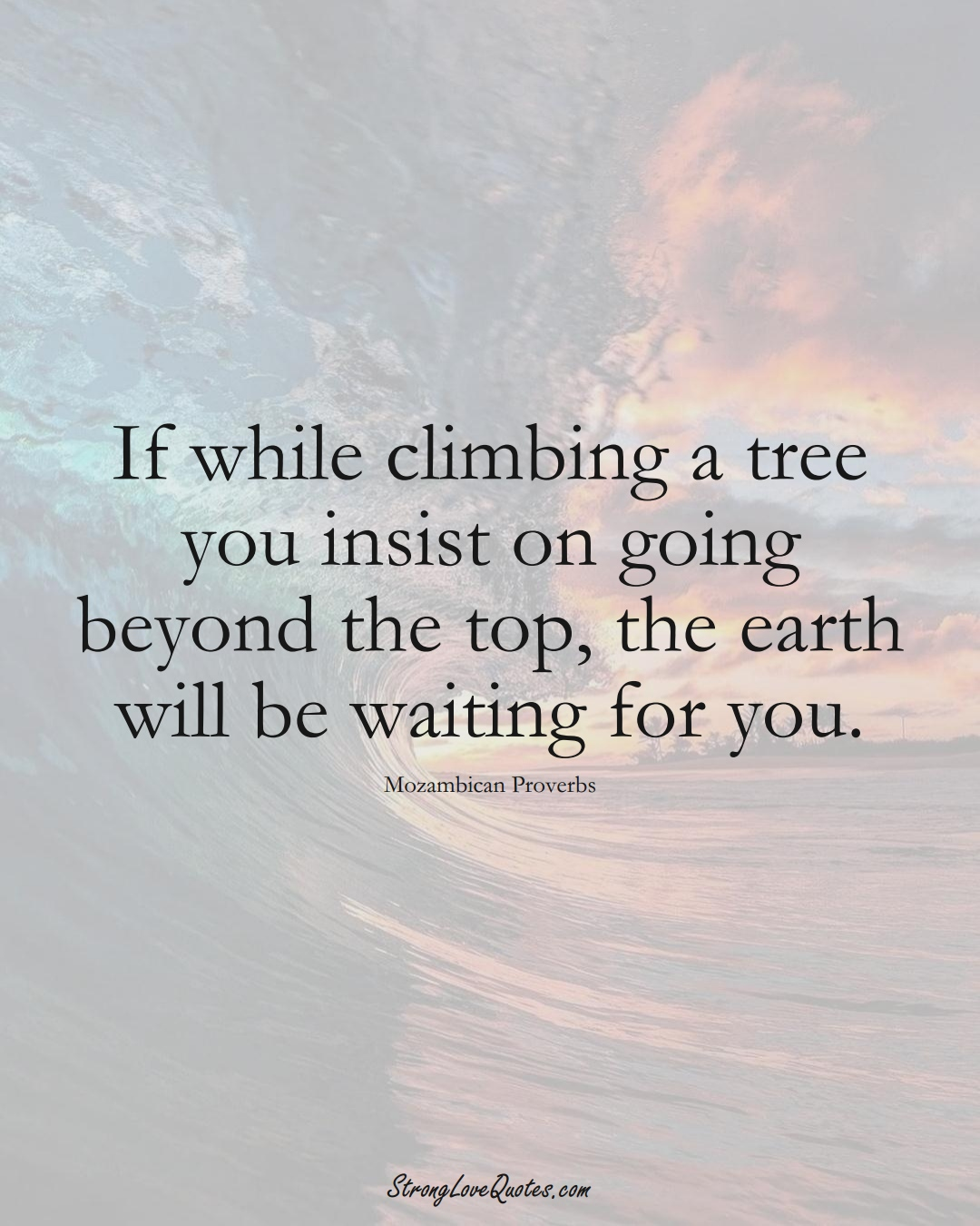 If while climbing a tree you insist on going beyond the top, the earth will be waiting for you. (Mozambican Sayings);  #AfricanSayings