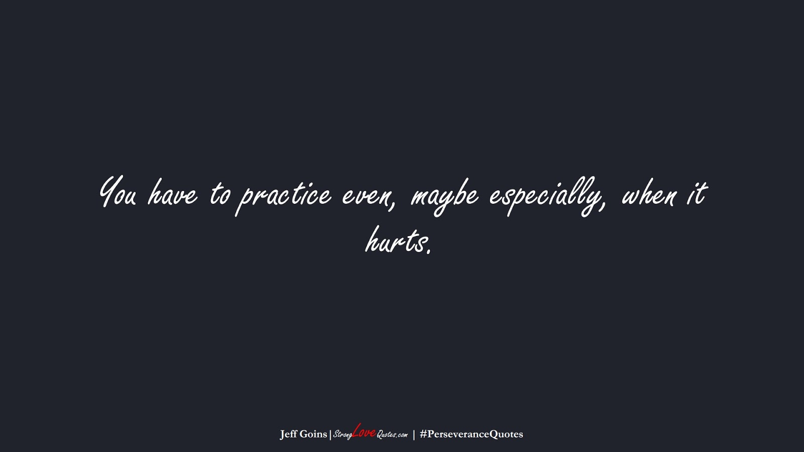 You have to practice even, maybe especially, when it hurts. (Jeff Goins);  #PerseveranceQuotes