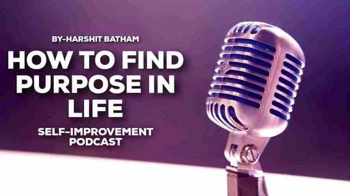 How To Find Purpose In Your Life-Self Improvement Podcast