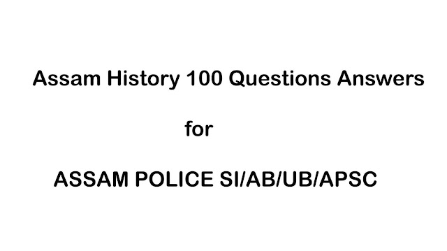 Assam History GK,Assam History 100 Questions Answers for ASSAM POLICE SI/AB/UB/APSC