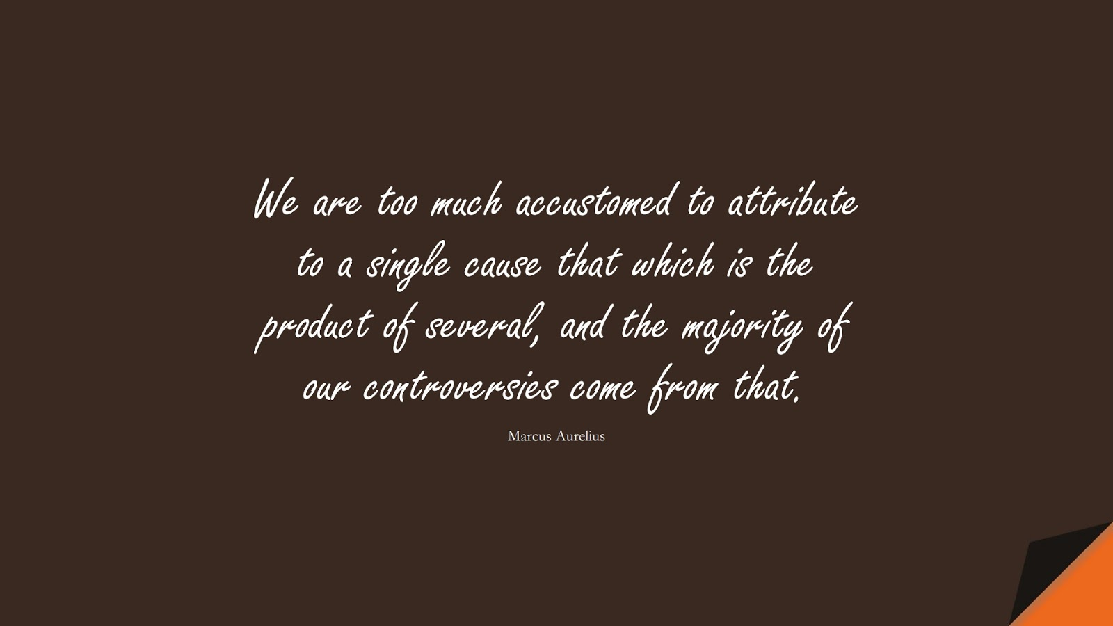 We are too much accustomed to attribute to a single cause that which is the product of several, and the majority of our controversies come from that. (Marcus Aurelius);  #MarcusAureliusQuotes