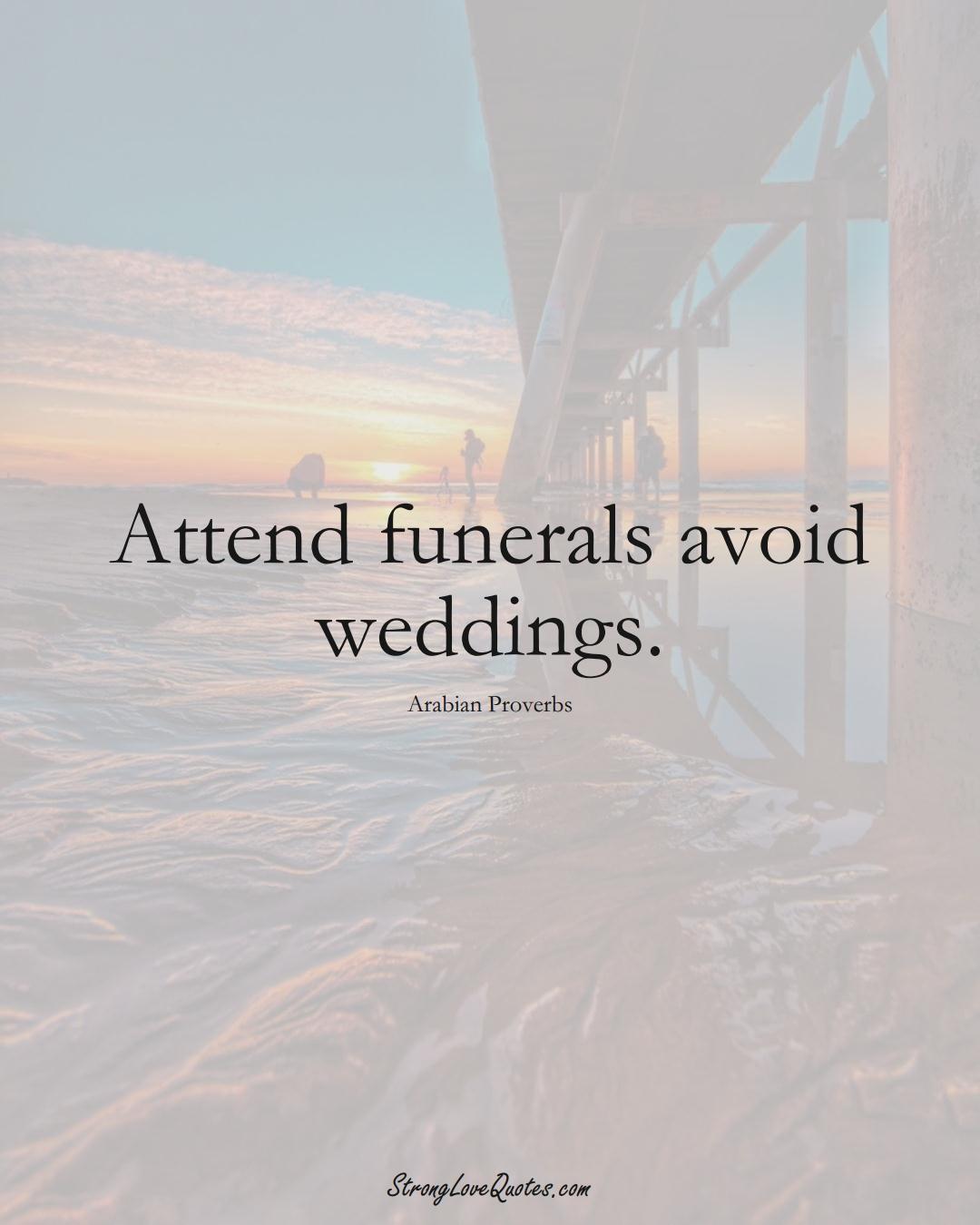 Attend funerals avoid weddings. (Arabian Sayings);  #aVarietyofCulturesSayings