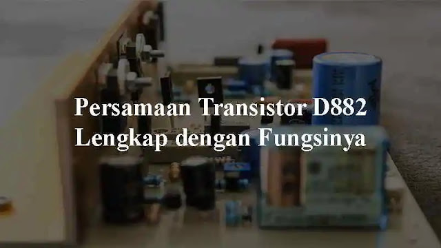 yakni salah satu Transistor yang sering didapatkan pada rangkaian elektronik Persamaan Transistor D882 Lengkap dengan Fungsinya