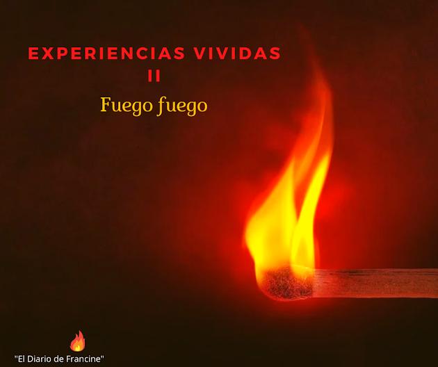 Experiencias Vividas ll ( Fuego Fuegooo!)