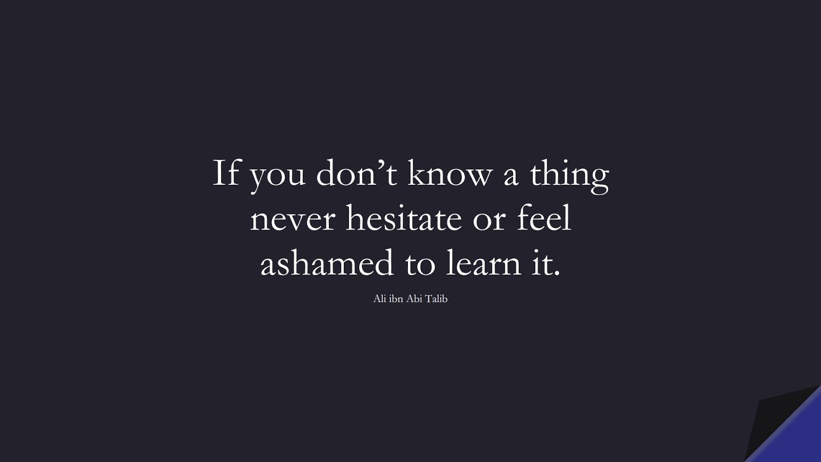 If you don't know a thing never hesitate or feel ashamed to learn it. (Ali ibn Abi Talib);  #AliQuotes