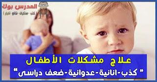 علاج مشكلة الكذب ، الخجل ,الانانية ،الشجار ،الضعف الدراسي ،العناد ،العدوانية عند الأطفال