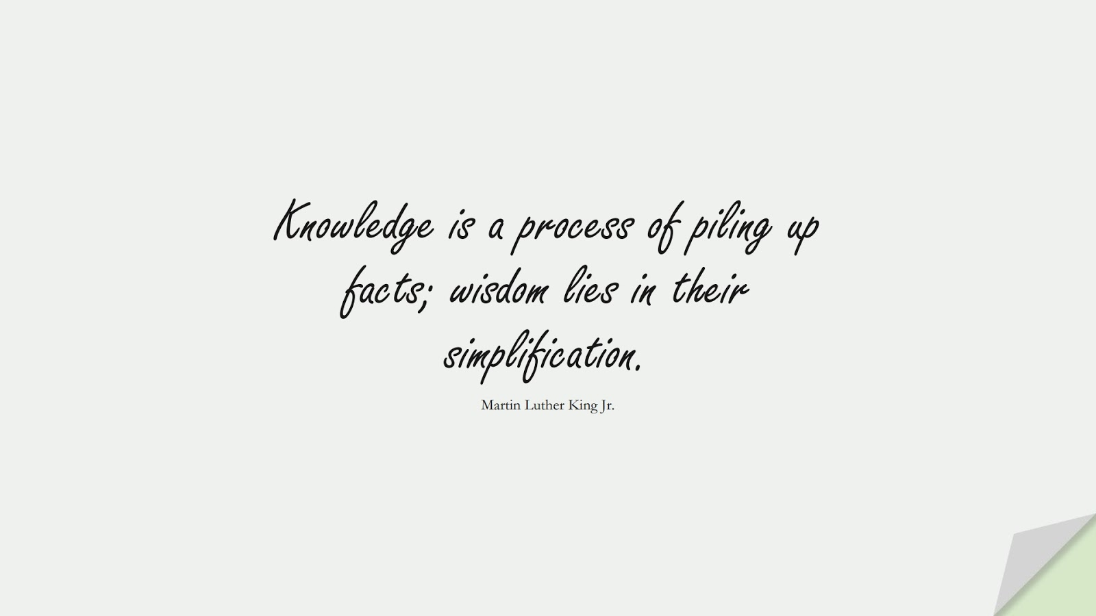 Knowledge is a process of piling up facts; wisdom lies in their simplification. (Martin Luther King Jr.);  #MartinLutherKingJrQuotes