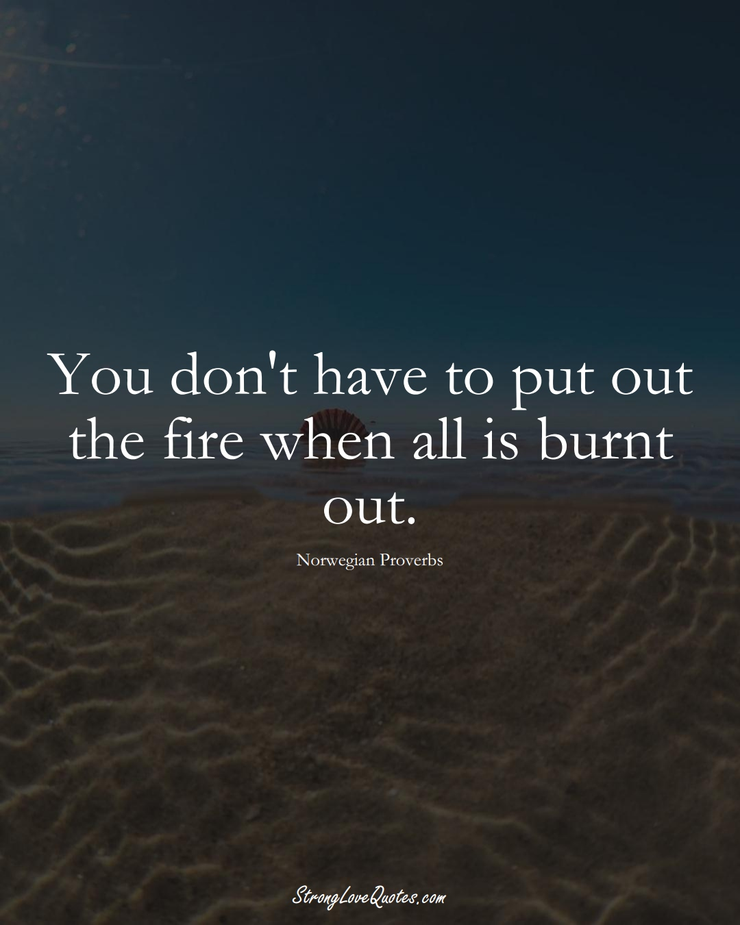 You don't have to put out the fire when all is burnt out. (Norwegian Sayings);  #EuropeanSayings