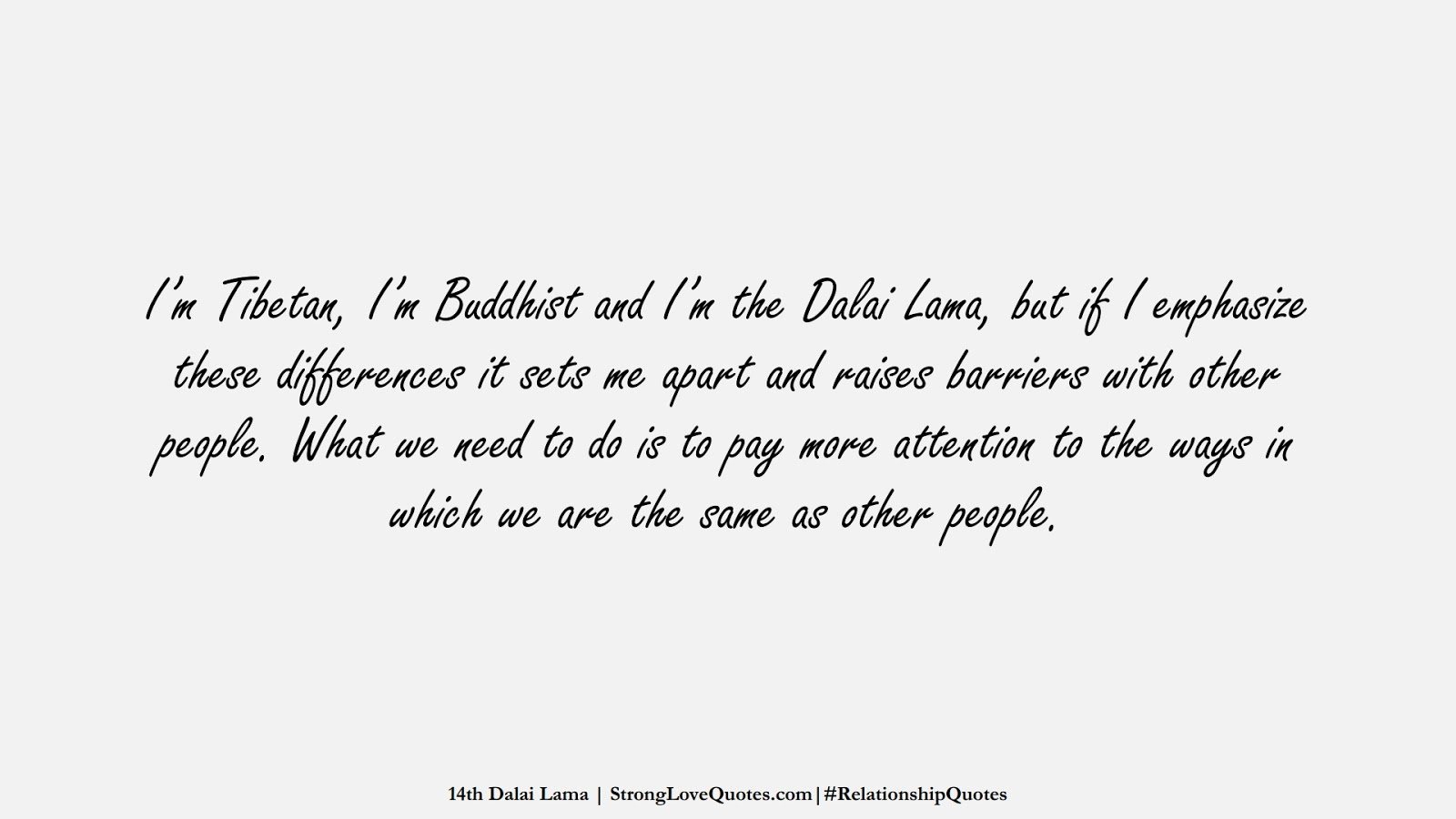 I'm Tibetan, I'm Buddhist and I'm the Dalai Lama, but if I emphasize these differences it sets me apart and raises barriers with other people. What we need to do is to pay more attention to the ways in which we are the same as other people. (14th Dalai Lama);  #RelationshipQuotes